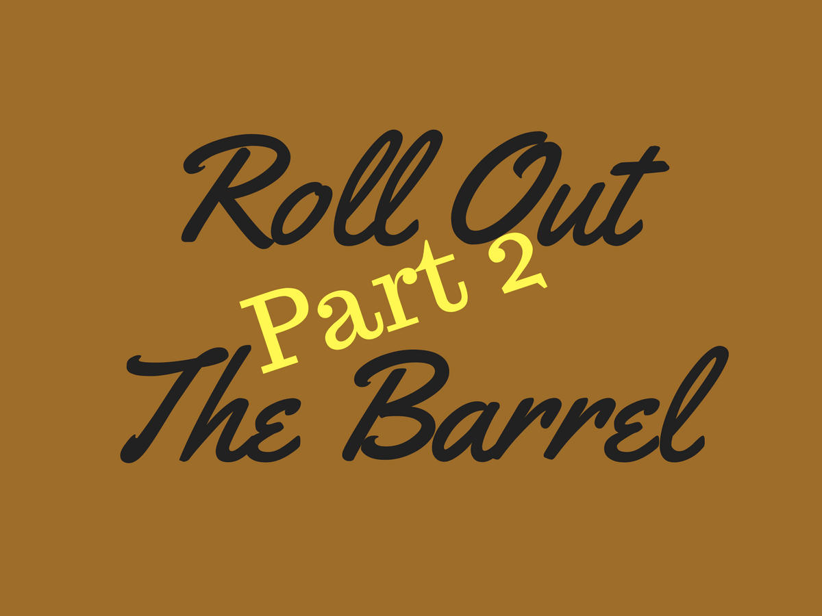 Roll Out the Barrel Part 2